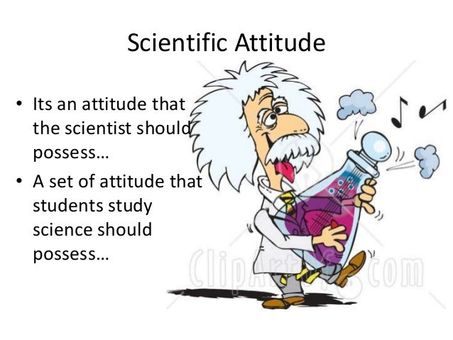 scientific attitudes The scientific attitude is one that harnesses and directs the power of the human brain, turning it to the investigation of the observable world scientists learn to think in specific ways, deducing patterns and principles from observations of the way things work over time, the collective effort of scientists in a.