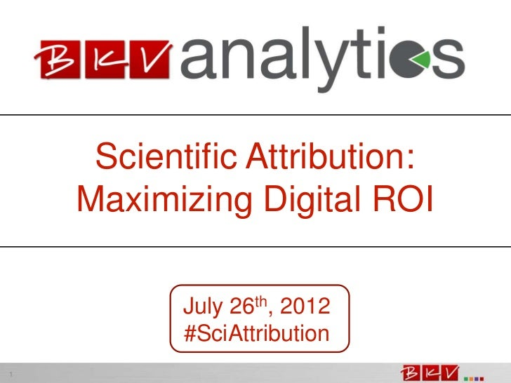 Scientific Attribution:    Maximizing Digital ROI           July 26th, 2012           #SciAttribution1