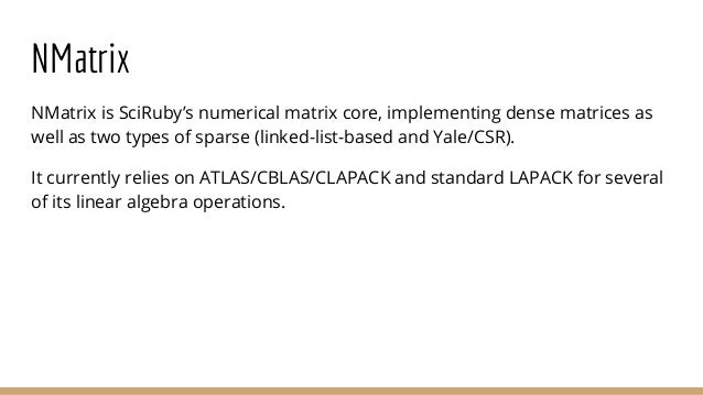 NMatrix NMatrix is SciRuby's numerical matrix core, implementing dense matrices as well as two types of sparse (linked-lis...