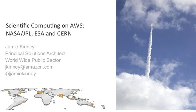 Scien&fic Compu&ng on AWS:NASA/JPL, ESA and CERNJamie KinneyPrincipal Solutions ArchitectWorld Wide Public Sect...