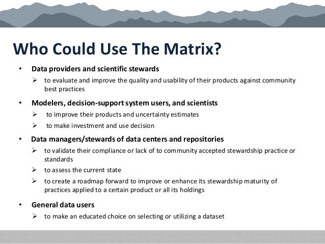 Who Could Use The Matrix? • Data providers and scientific stewards  to evaluate and improve the quality and usability of ...
