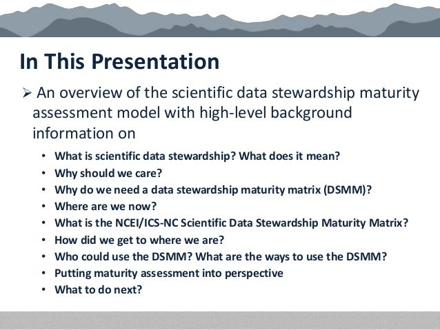 • What is scientific data stewardship? What does it mean? • Why should we care? • Why do we need a data stewardship maturi...