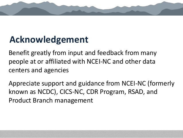 Acknowledgement Benefit greatly from input and feedback from many people at or affiliated with NCEI-NC and other data cent...