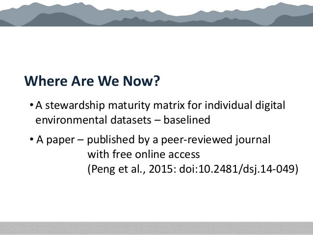 Where Are We Now? • A stewardship maturity matrix for individual digital environmental datasets – baselined • A paper – pu...