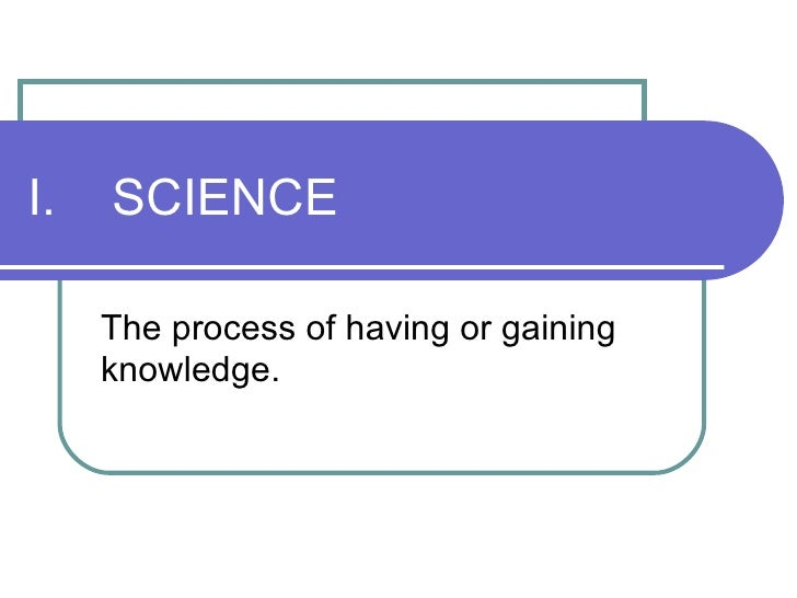 I.  SCIENCE The process of having or gaining knowledge.