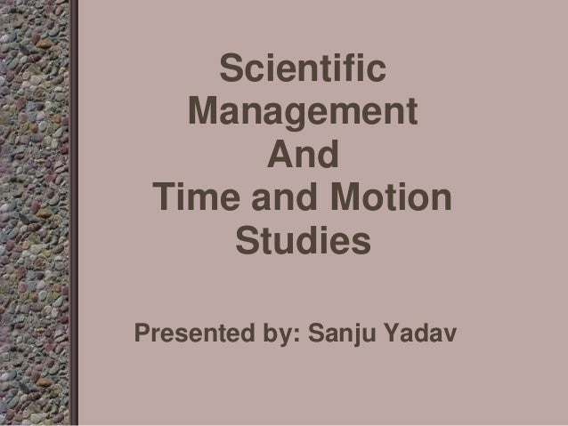 Scientific Management And Time and Motion Studies Presented by: Sanju Yadav
