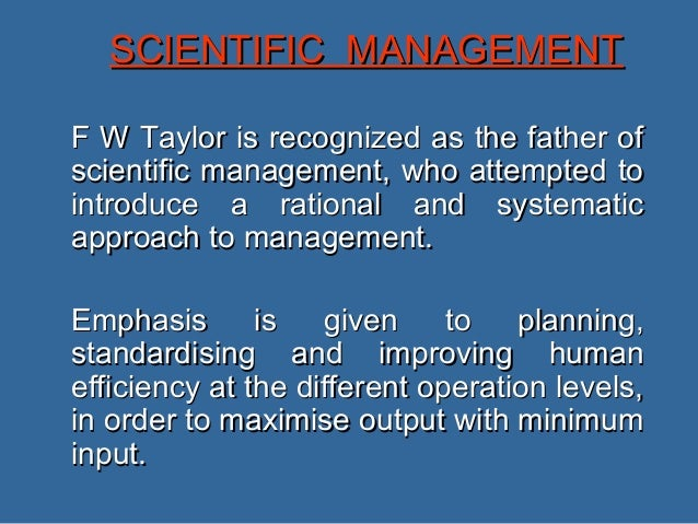SCIENTIFIC MANAGEMENTF W Taylor is recognized as the father ofscientific management, who attempted tointroduce a rational ...
