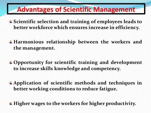 advantages of scientific management The advantage of scientific management is that it is effective andefficient the disadvantage is that it is costly to train thepersonnel and install some systems.