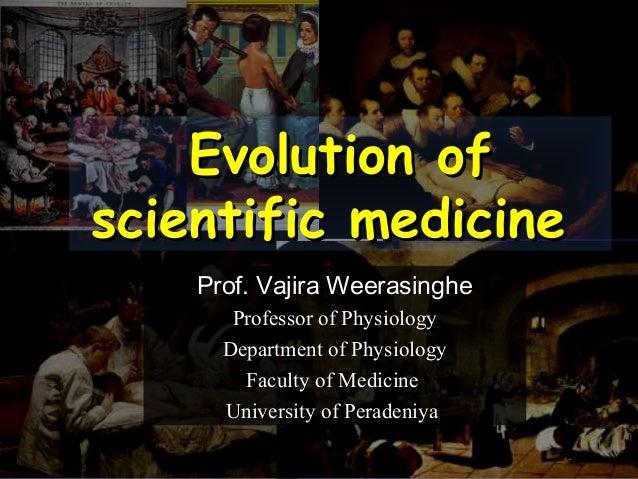 Evolution ofEvolution ofscientific medicinescientific medicineProf. Vajira WeerasingheProf. Vajira WeerasingheProfessor of...