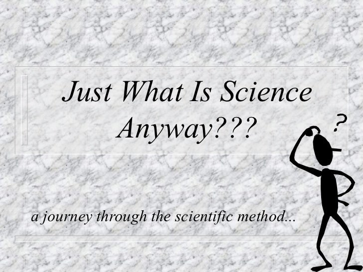 Just What Is Science          Anyway???a journey through the scientific method...