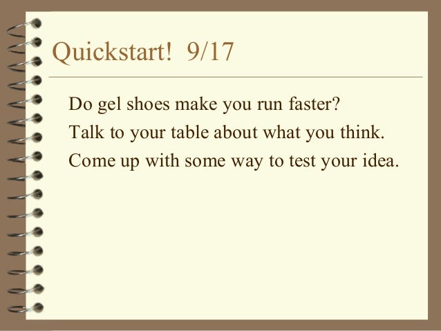 Quickstart! 9/17 Do gel shoes make you run faster? Talk to your table about what you think. Come up with some way to test ...