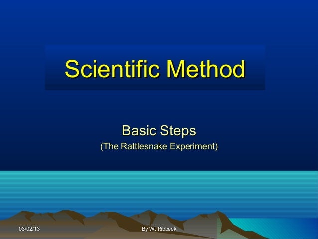 Scientific Method                   Basic Steps              (The Rattlesnake Experiment)03/02/13               By W. Ribb...
