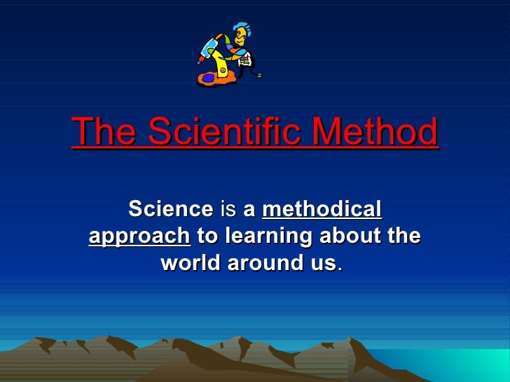 The Scientific Method Science  is  a  methodical   approach  to learning about the world around us .