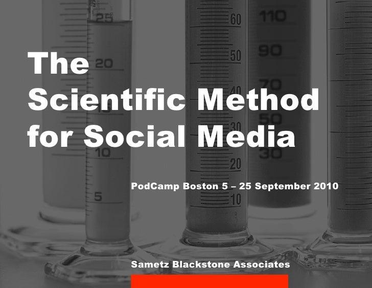 The Scientific Method for Social Media       PodCamp Boston 5 – 25 September 2010           Sametz Blackstone Associates