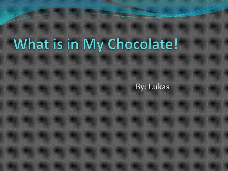 What is in My Chocolate!<br />By: Lukas<br />