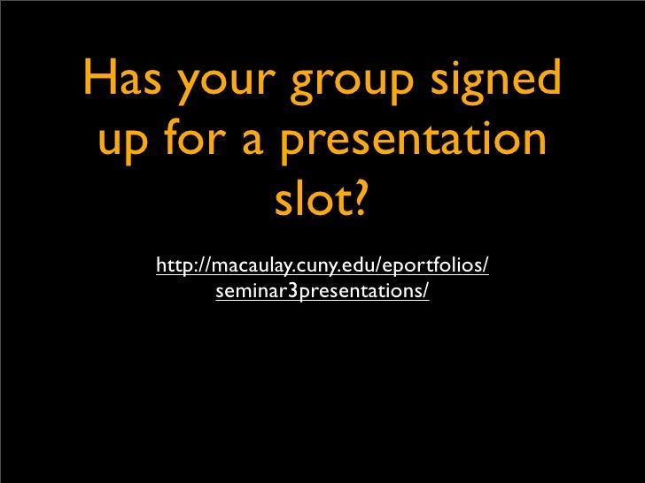Has your group signed up for a presentation          slot?    http://macaulay.cuny.edu/eportfolios/           seminar3pres...