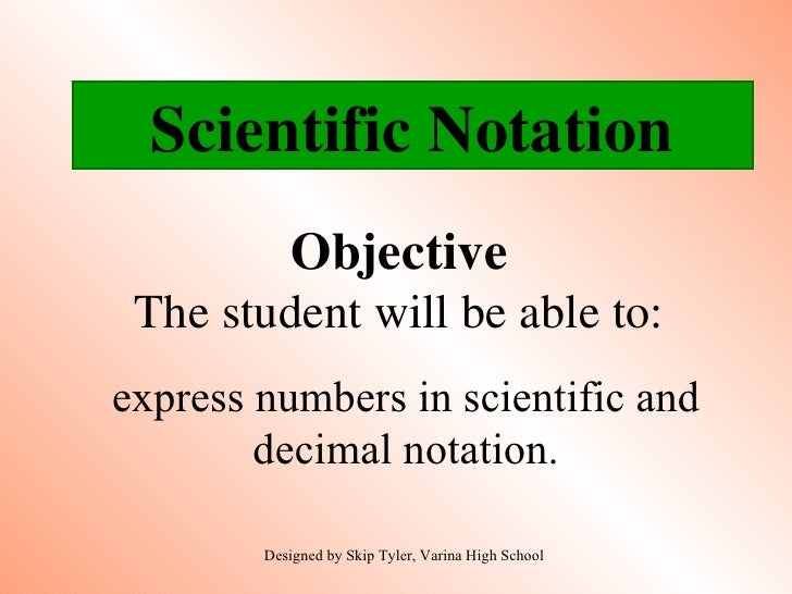 Objective The student will be able to: express numbers in scientific and decimal notation. Designed by Skip Tyler, Varina ...