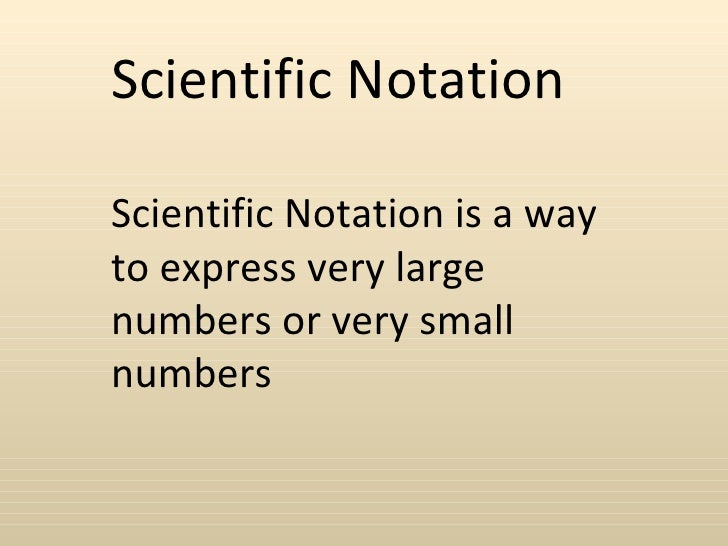 Scientific NotationScientific Notation is a wayto express very largenumbers or very smallnumbers