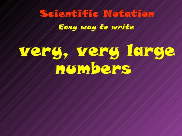 Scientific Notation    Easy way to writevery, very large   numbers
