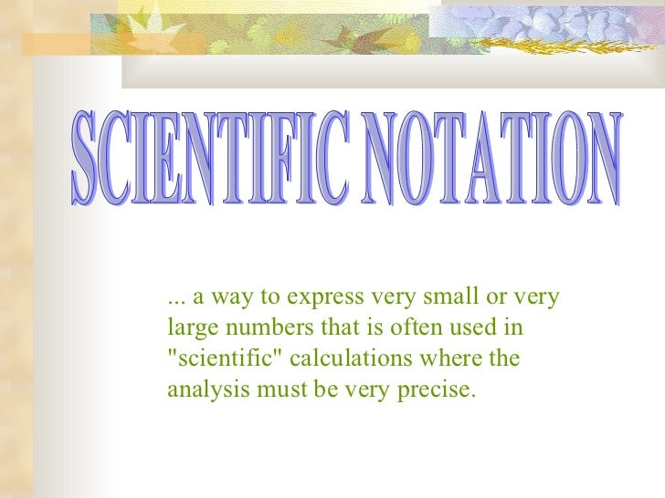 "SCIENTIFIC NOTATION ... a way to express very small or very large numbers that is often used in ""scientific"" cal..."