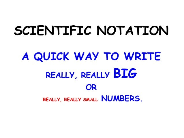 SCIENTIFIC NOTATION A QUICK WAY TO WRITE REALLY, REALLY  BIG  OR REALLY, REALLY SMALL  NUMBERS.