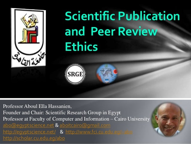Scientific Publication and Peer Review Ethics Professor Aboul Ella Hassanien, Founder and Chair: Scientific Research Group...