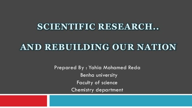 SCIENTIFIC RESEARCH..AND REBUILDING OUR NATION     Prepared By : Yahia Mohamed Reda               Benha university        ...