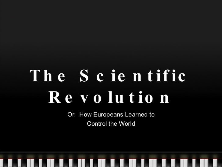 The Scientific Revolution Or:  How Europeans Learned to Control the World