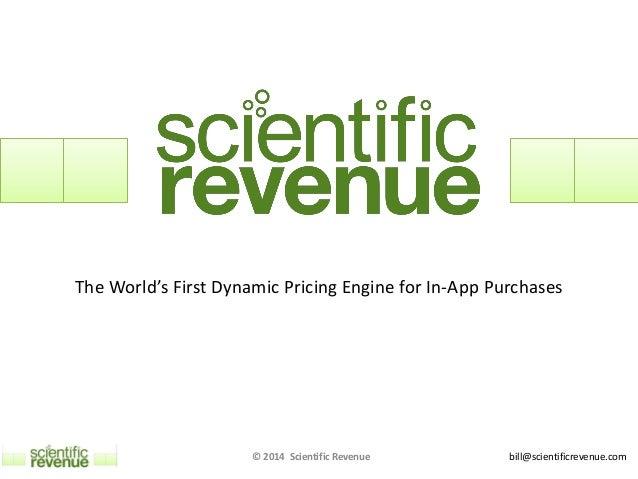 bill@scientificrevenue.com The World's First Dynamic Pricing Engine for In-App Purchases © 2014 Scientific Revenue
