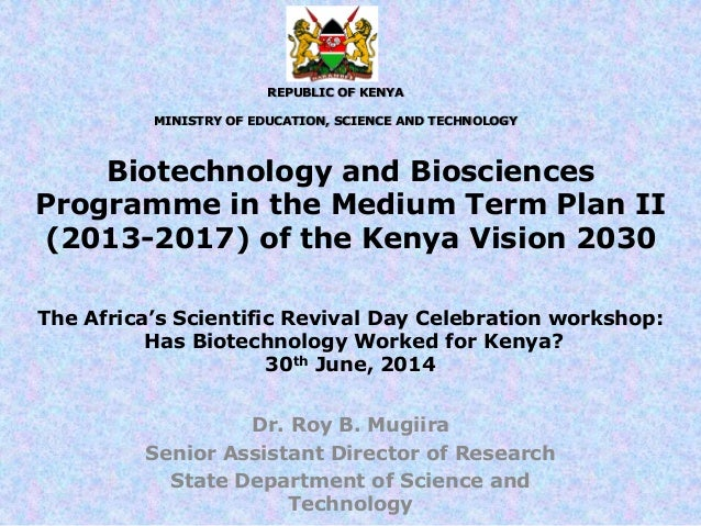 Biotechnology and Biosciences Programme in the Medium Term Plan II (2013-2017) of the Kenya Vision 2030 Dr. Roy B. Mugiira...