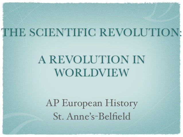 THE SCIENTIFIC REVOLUTION:     A REVOLUTION IN        WORLDVIEW      AP European History       St. Anne's-Belfield