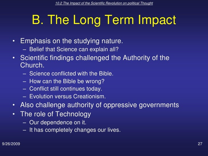 the impact of scientific revolution on The scientific revolution, championed by copernicus, the polish mathematician and astronomer born in 1473, changed the concept of the relationship between man and nature at the beginning of this so-called revolution, there was no theory of gravity and everything was explained according to the elements of air, fire, earth and water.