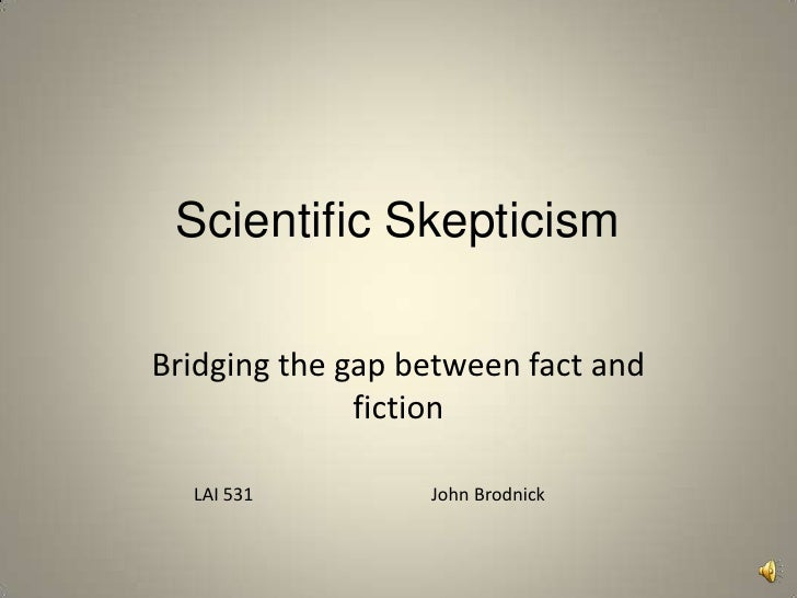 Scientific Skepticism<br />Bridging the gap between fact and fiction<br />LAI 531                                       Jo...