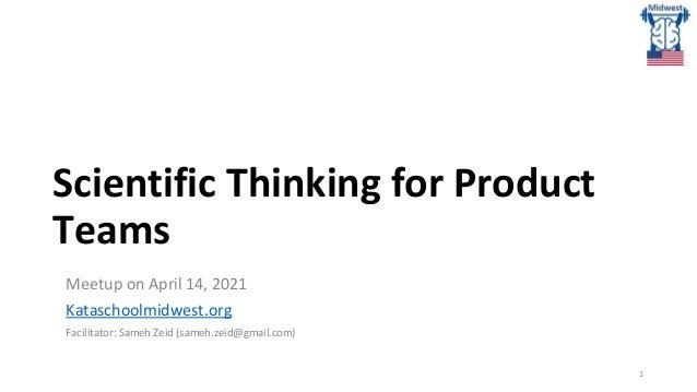 Scientific Thinking for Product Teams Meetup on April 14, 2021 Kataschoolmidwest.org Facilitator: Sameh Zeid (sameh.zeid@g...