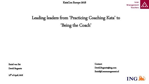 Contact: David.Bogaerts@ing.com Emiel@Leanmanagement.nl KataCon Europe 2018 Leading leaders from 'Practicing Coaching Kata...