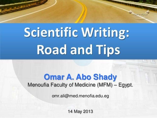 Scientific Writing:Road and TipsOmar A. Abo ShadyMenoufia Faculty of Medicine (MFM) – Egypt.omr.ali@med.menofia.edu.eg14 M...