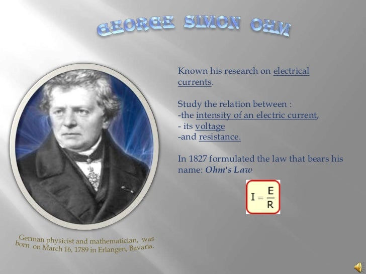 GEORGE  SIMON  OHM<br />Known his research on electrical currents. <br />Study the relation between :<br /><ul><li>the i...