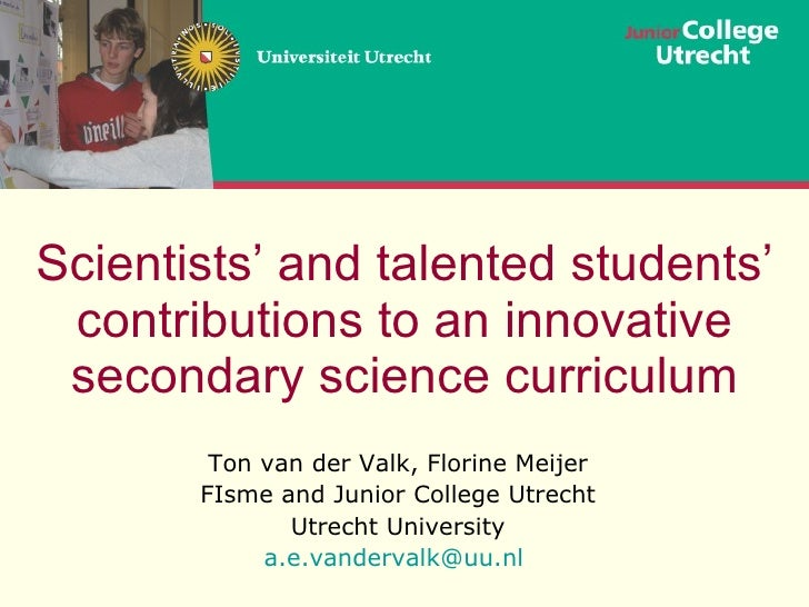 Scientists' and talented students' contributions to an innovative secondary science curriculum Ton van der Valk, Florine M...