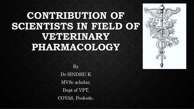 CONTRIBUTION OF SCIENTISTS IN FIELD OF VETERINARY PHARMACOLOGY By Dr SINDHU K MVSc scholar, Dept of VPT, COVAS, Pookode.