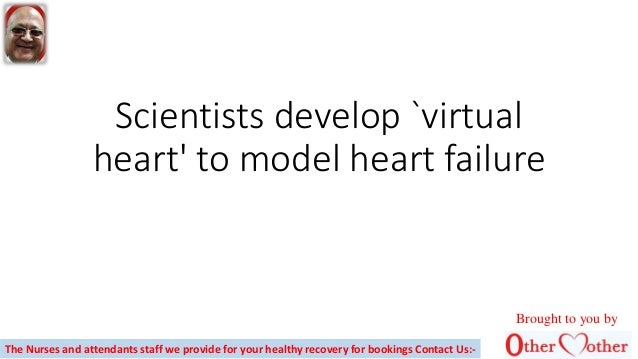 Scientists develop `virtual heart' to model heart failure Brought to you by The Nurses and attendants staff we provide for...