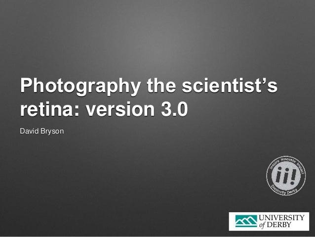 Photography the scientist's retina: version 3.0 David Bryson