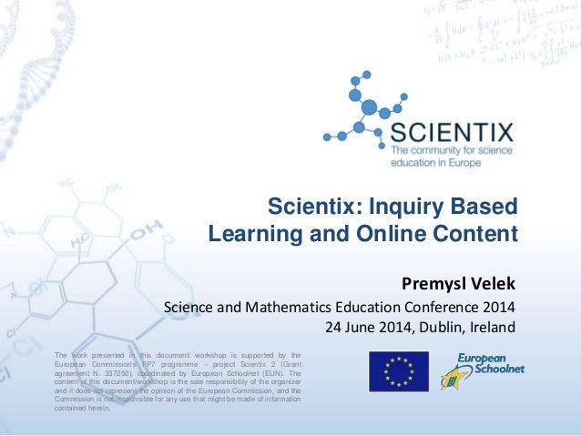 Scientix: Inquiry Based Learning and Online Content The work presented in this document/ workshop is supported by the Euro...