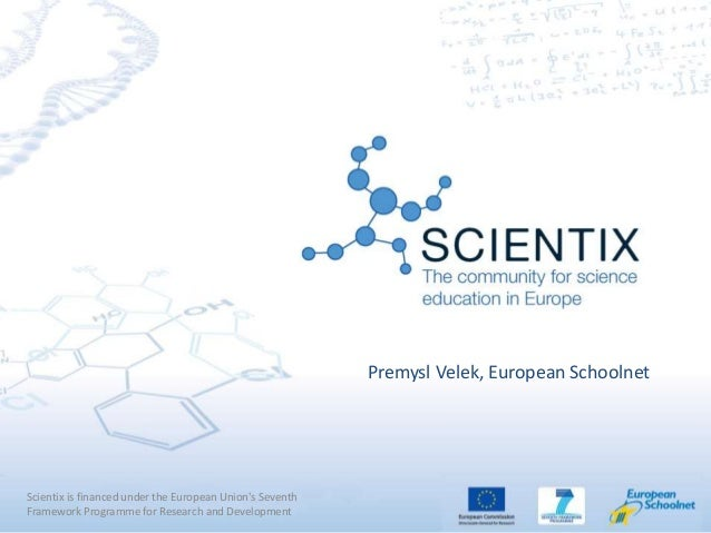 Scientix is financed under the European Union's Seventh Framework Programme for Research and Development Premysl Velek, Eu...