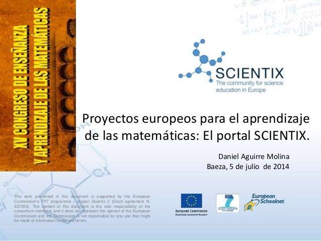 Proyectos europeos para el aprendizaje de las matemáticas: El portal SCIENTIX. Daniel Aguirre Molina Baeza, 5 de julio de ...