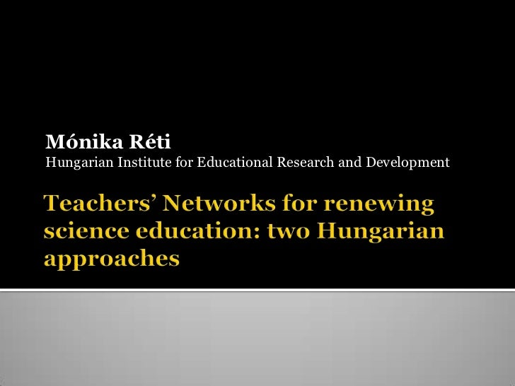 Teachers' Networksforrenewingscienceeducation: twoHungarianapproaches<br />MónikaRéti<br />Hungarian Institute for Educati...