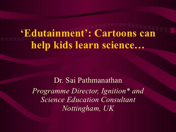 ' Edutainment': Cartoons can help kids learn science… Dr. Sai Pathmanathan Programme Director, Ignition* and Science Educa...