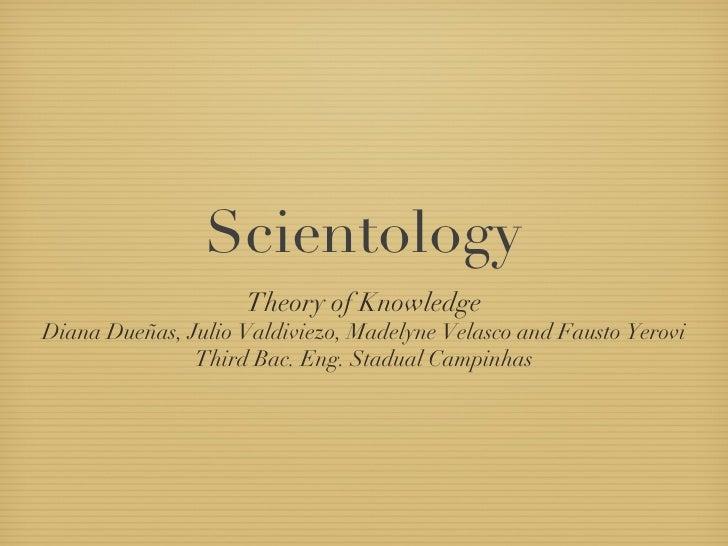 Scientology <ul><li>Theory of Knowledge </li></ul><ul><li>Diana Dueñas, Julio Valdiviezo, Madelyne Velasco and Fausto Yero...