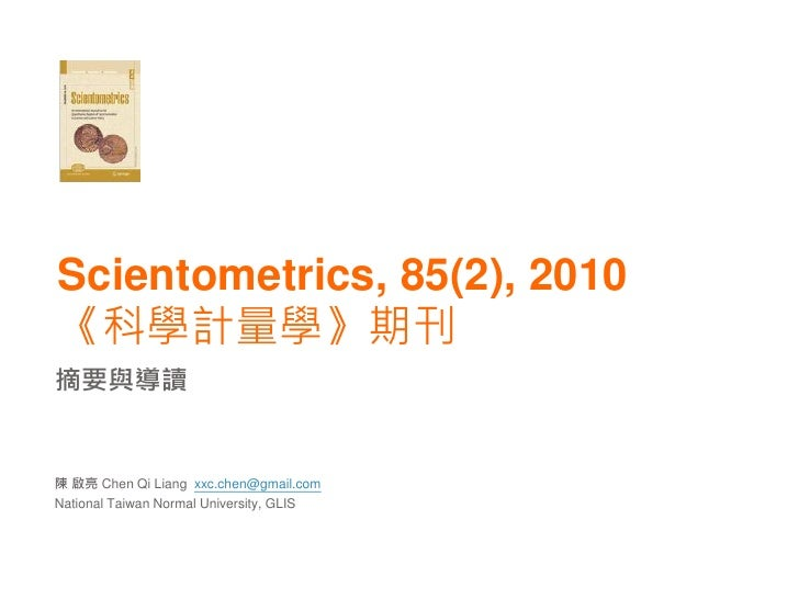 Scientometrics, 85(2), 2010《科學計量學》期刊摘要與導讀陳 啟亮 Chen Qi Liang xxc.chen@gmail.comNational Taiwan Normal University, GLIS