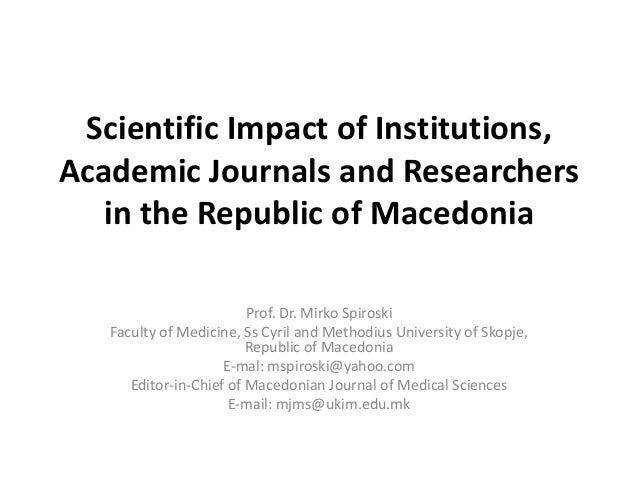 Scientific Impact of Institutions, Academic Journals and Researchers in the Republic of Macedonia Prof. Dr. Mirko Spiroski...