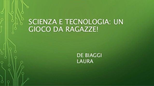 SCIENZA E TECNOLOGIA: UN GIOCO DA RAGAZZE! DE BIAGGI LAURA